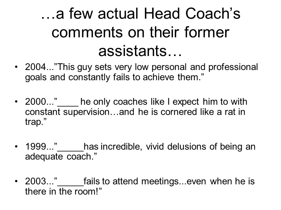 …a few actual Head Coachs comments on their former assistants… 2004...This guy sets very low personal and professional goals and constantly fails to a