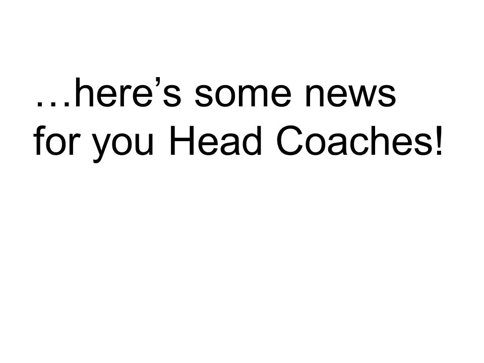 …heres some news for you Head Coaches!