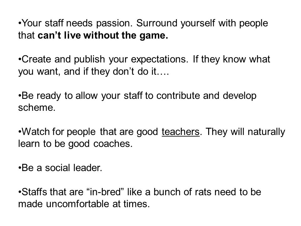 Your staff needs passion. Surround yourself with people that cant live without the game. Create and publish your expectations. If they know what you w