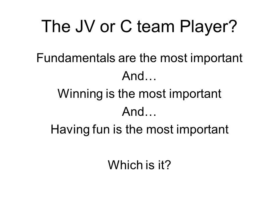 The JV or C team Player? Fundamentals are the most important And… Winning is the most important And… Having fun is the most important Which is it?