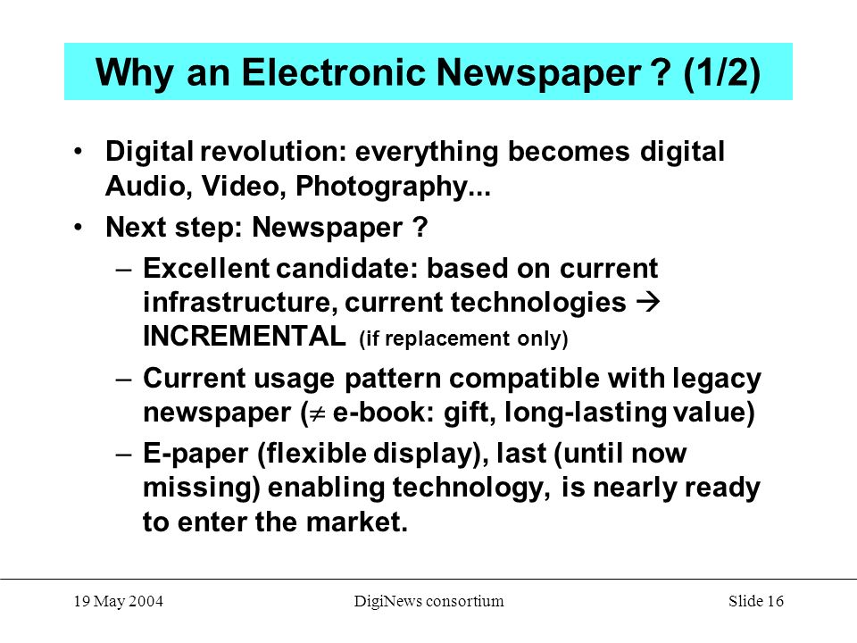 Slide 16 19 May 2004DigiNews consortium Why an Electronic Newspaper .