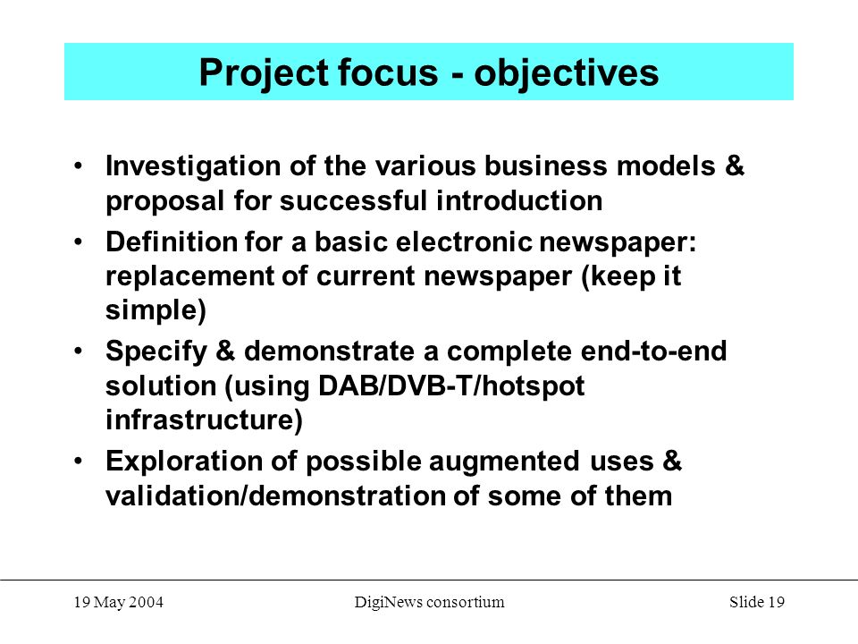 Slide May 2004DigiNews consortium Project focus - objectives Investigation of the various business models & proposal for successful introduction Definition for a basic electronic newspaper: replacement of current newspaper (keep it simple) Specify & demonstrate a complete end-to-end solution (using DAB/DVB-T/hotspot infrastructure) Exploration of possible augmented uses & validation/demonstration of some of them