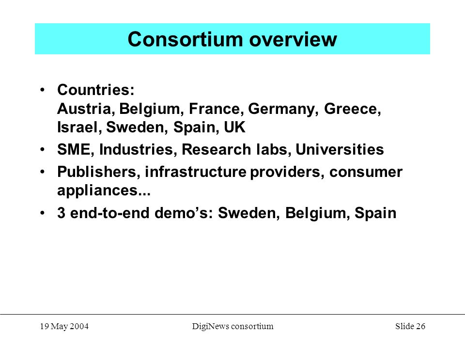 Slide 26 19 May 2004DigiNews consortium Consortium overview Countries: Austria, Belgium, France, Germany, Greece, Israel, Sweden, Spain, UK SME, Industries, Research labs, Universities Publishers, infrastructure providers, consumer appliances...