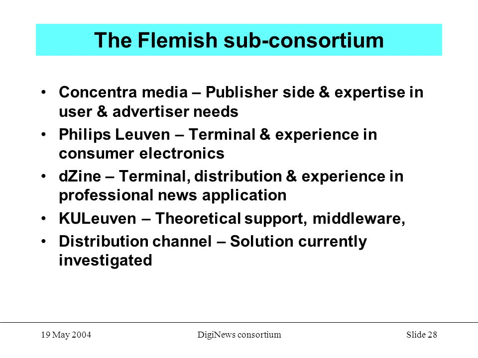 Slide 28 19 May 2004DigiNews consortium The Flemish sub-consortium Concentra media – Publisher side & expertise in user & advertiser needs Philips Leuven – Terminal & experience in consumer electronics dZine – Terminal, distribution & experience in professional news application KULeuven – Theoretical support, middleware, Distribution channel – Solution currently investigated