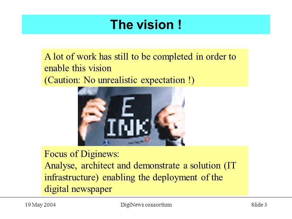 Slide 3 19 May 2004DigiNews consortium The vision ! From e-ink Website A lot of work has still to be completed in order to enable this vision (Caution