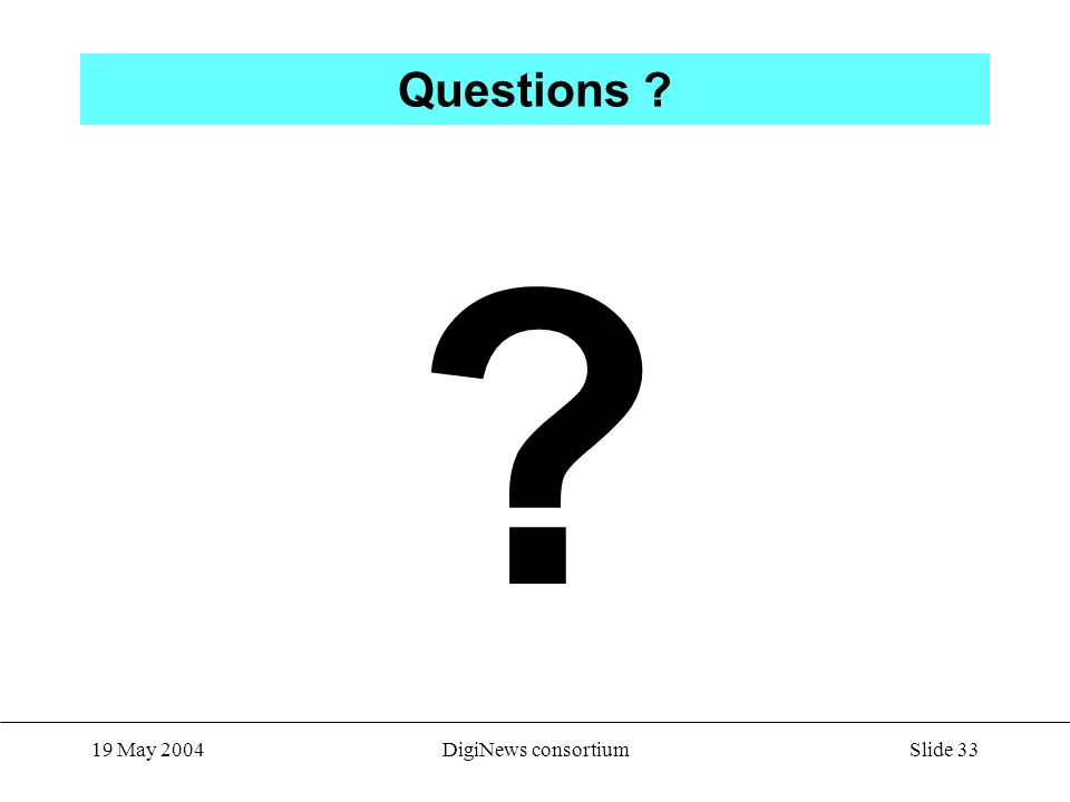 Slide 33 19 May 2004DigiNews consortium Questions