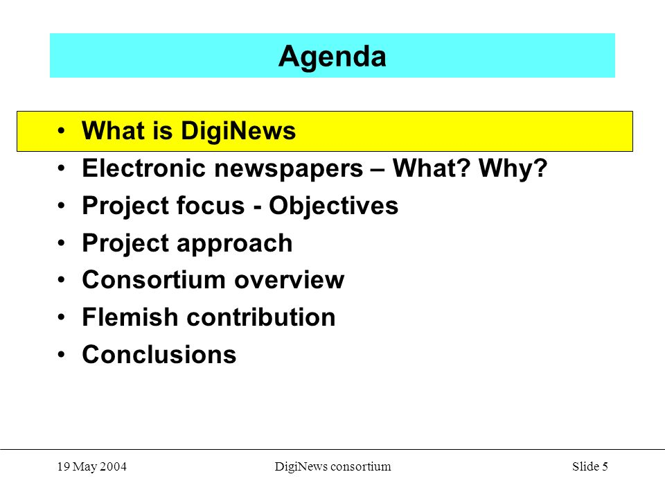 Slide 5 19 May 2004DigiNews consortium Agenda What is DigiNews Electronic newspapers – What? Why? Project focus - Objectives Project approach Consorti