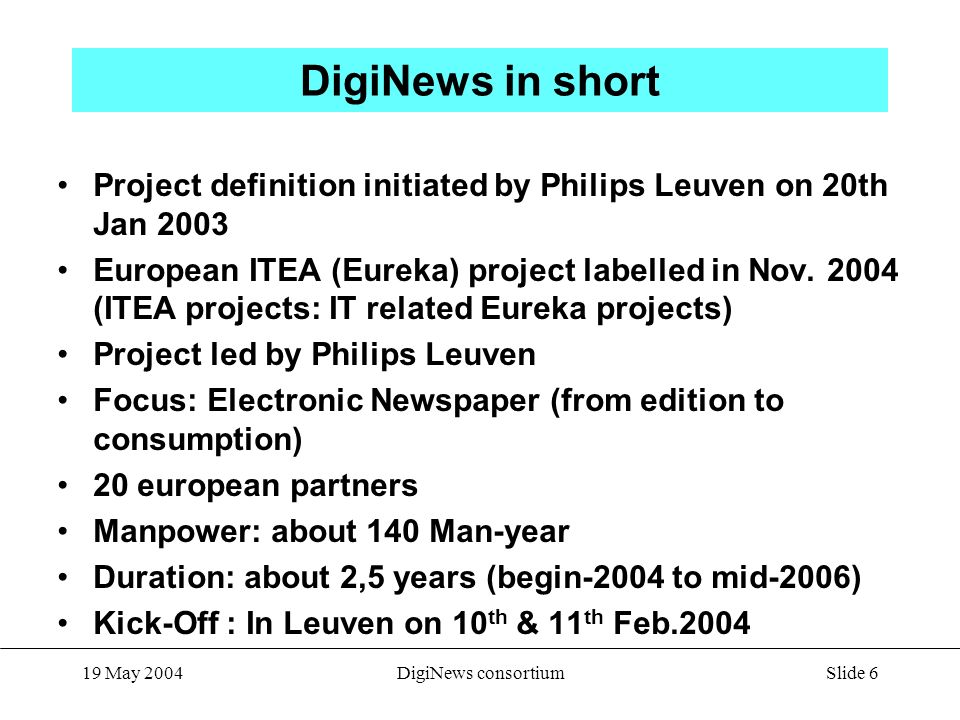 Slide 6 19 May 2004DigiNews consortium DigiNews in short Project definition initiated by Philips Leuven on 20th Jan 2003 European ITEA (Eureka) project labelled in Nov.