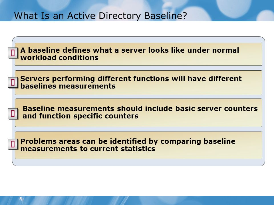 What Is an Active Directory Baseline? A baseline defines what a server looks like under normal workload conditions Baseline measurements should includ