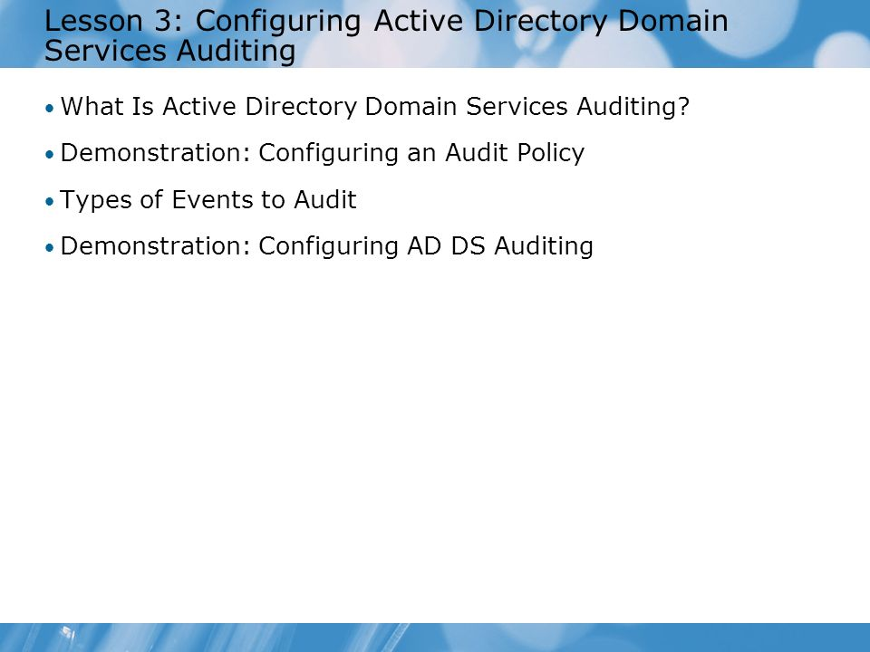 Lesson 3: Configuring Active Directory Domain Services Auditing What Is Active Directory Domain Services Auditing? Demonstration: Configuring an Audit