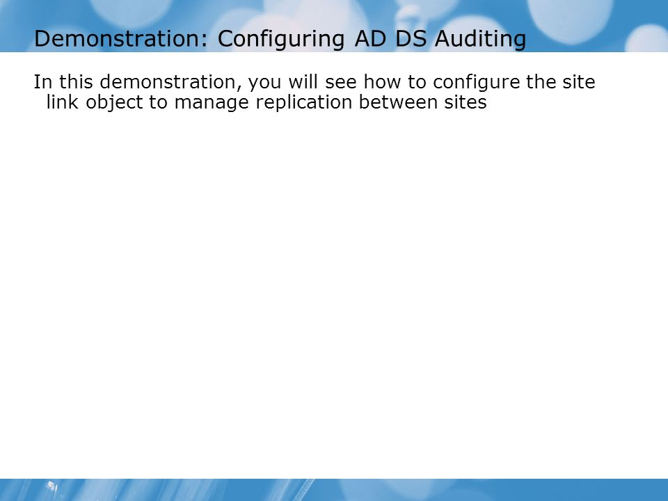 Demonstration: Configuring AD DS Auditing In this demonstration, you will see how to configure the site link object to manage replication between site