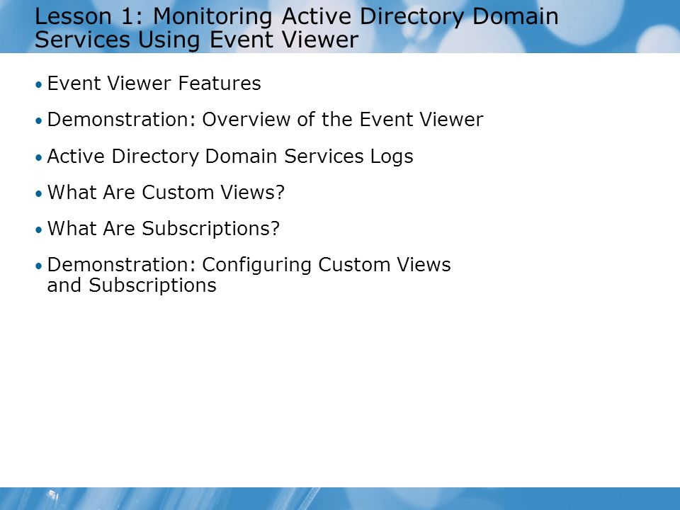 Lesson 1: Monitoring Active Directory Domain Services Using Event Viewer Event Viewer Features Demonstration: Overview of the Event Viewer Active Dire