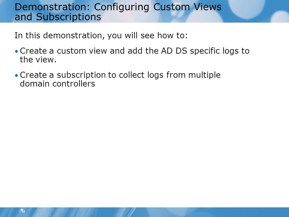 Demonstration: Configuring Custom Views and Subscriptions In this demonstration, you will see how to: Create a custom view and add the AD DS specific