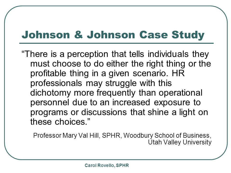 Carol Rovello, SPHR Johnson & Johnson Case Study There is a perception that tells individuals they must choose to do either the right thing or the profitable thing in a given scenario.