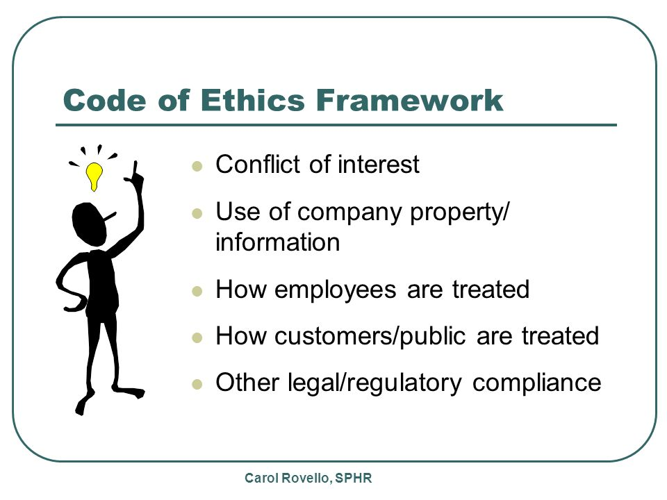 Carol Rovello, SPHR Code of Ethics Framework Conflict of interest Use of company property/ information How employees are treated How customers/public are treated Other legal/regulatory compliance
