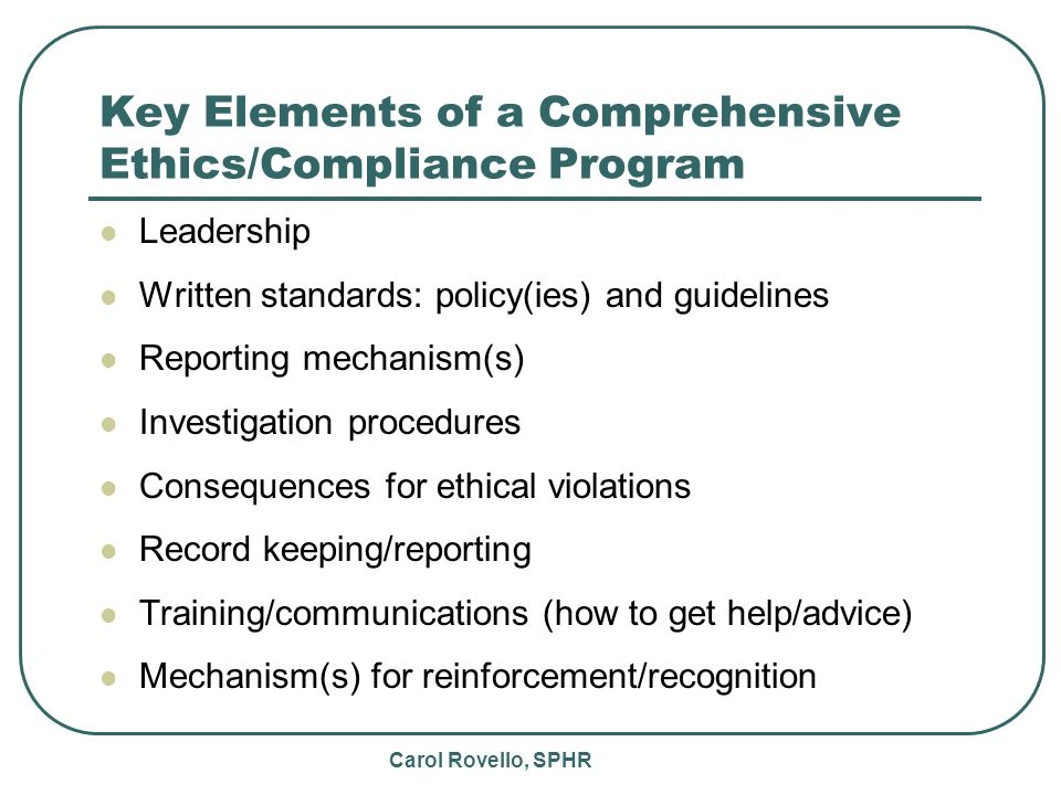 Carol Rovello, SPHR Key Elements of a Comprehensive Ethics/Compliance Program Leadership Written standards: policy(ies) and guidelines Reporting mechanism(s) Investigation procedures Consequences for ethical violations Record keeping/reporting Training/communications (how to get help/advice) Mechanism(s) for reinforcement/recognition