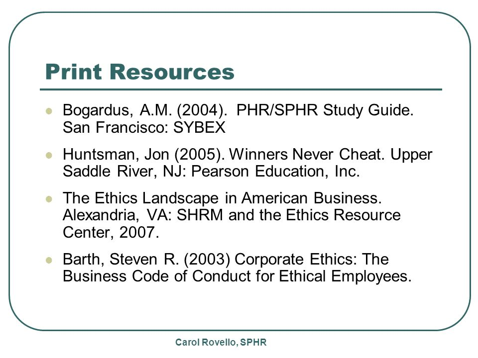 Carol Rovello, SPHR Print Resources Bogardus, A.M. (2004). PHR/SPHR Study Guide. San Francisco: SYBEX Huntsman, Jon (2005). Winners Never Cheat. Upper