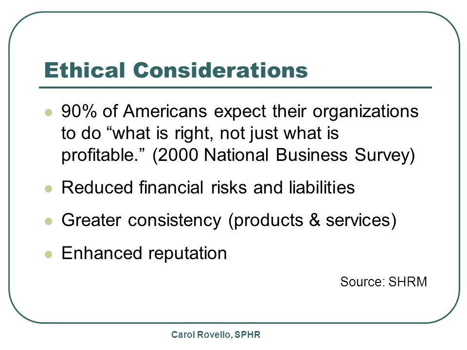 Carol Rovello, SPHR Ethical Considerations 90% of Americans expect their organizations to do what is right, not just what is profitable.