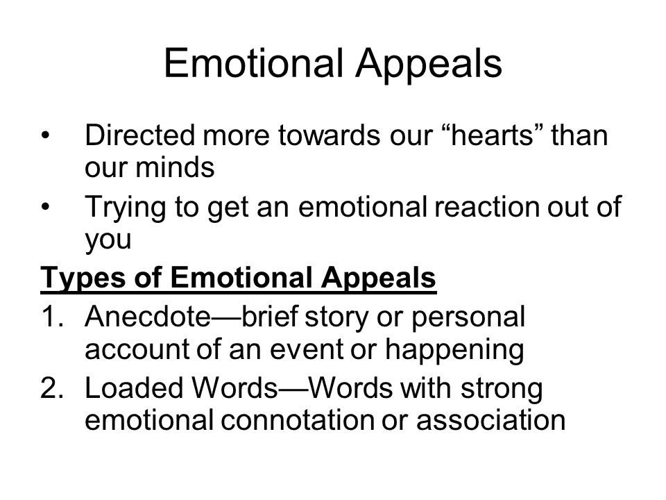 Emotional Appeals Directed more towards our hearts than our minds Trying to get an emotional reaction out of you Types of Emotional Appeals 1.Anecdotebrief story or personal account of an event or happening 2.Loaded WordsWords with strong emotional connotation or association