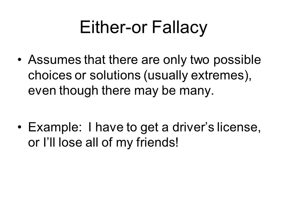Either-or Fallacy Assumes that there are only two possible choices or solutions (usually extremes), even though there may be many.