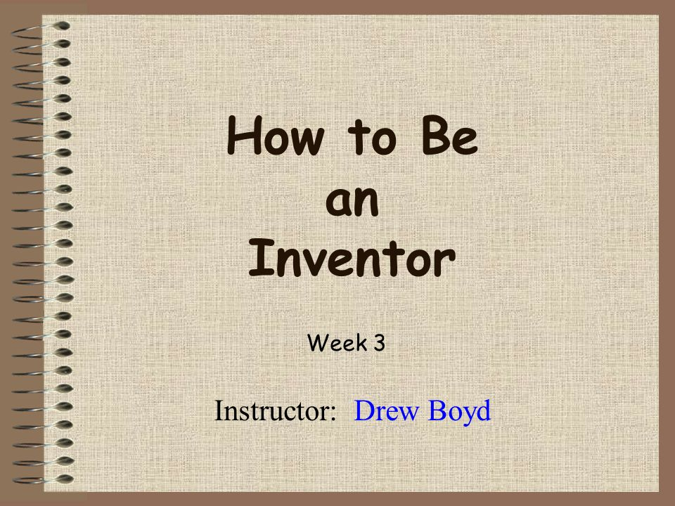 How to Be an Inventor Instructor: Drew Boyd Week 3