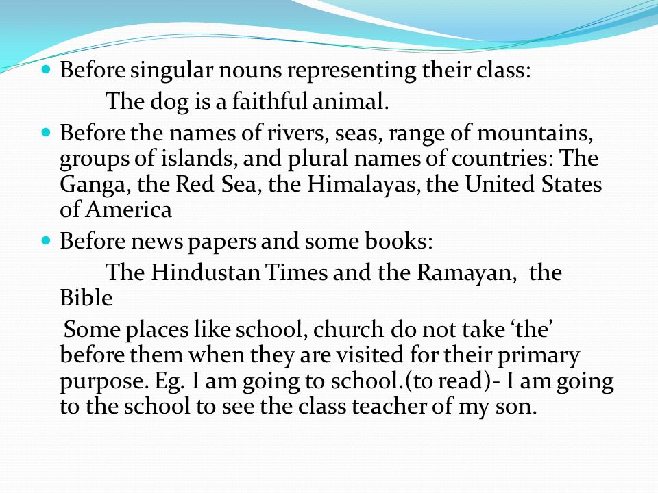Before singular nouns representing their class: The dog is a faithful animal. Before the names of rivers, seas, range of mountains, groups of islands,