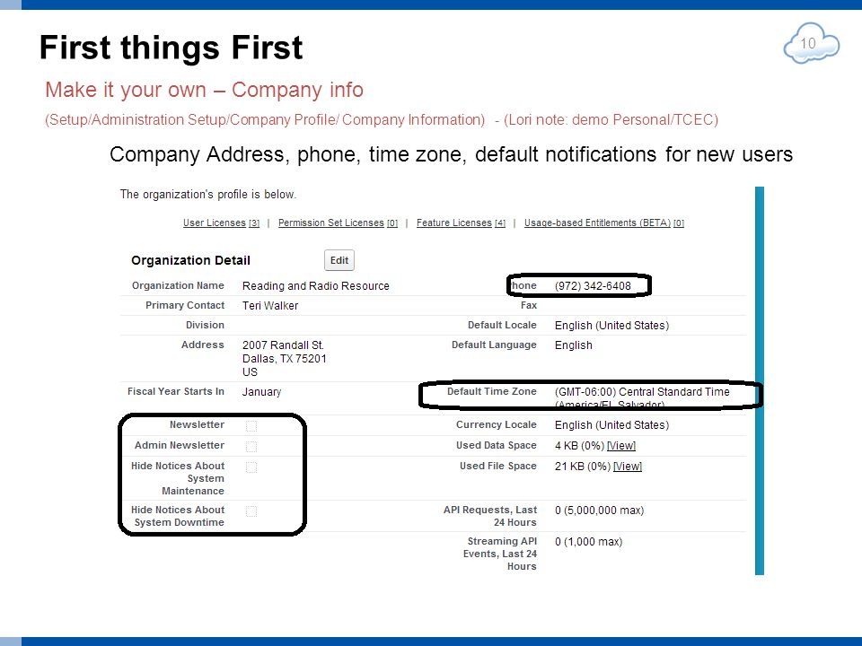 First things First 10 Make it your own – Company info (Setup/Administration Setup/Company Profile/ Company Information) - (Lori note: demo Personal/TCEC) Company Address, phone, time zone, default notifications for new users