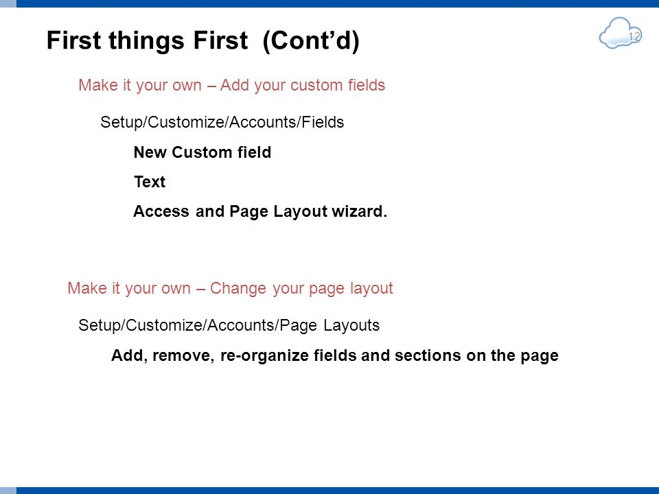 First things First (Contd) 12 Make it your own – Change your page layout Setup/Customize/Accounts/Fields New Custom field Text Access and Page Layout wizard.