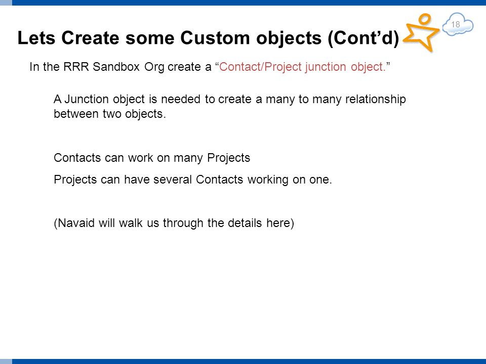 Lets Create some Custom objects (Contd) 18 In the RRR Sandbox Org create a Contact/Project junction object.