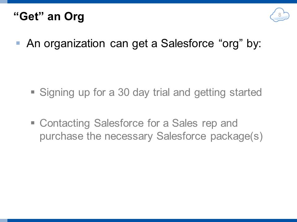 Get an Org An organization can get a Salesforce org by: Signing up for a 30 day trial and getting started Contacting Salesforce for a Sales rep and purchase the necessary Salesforce package(s) 8