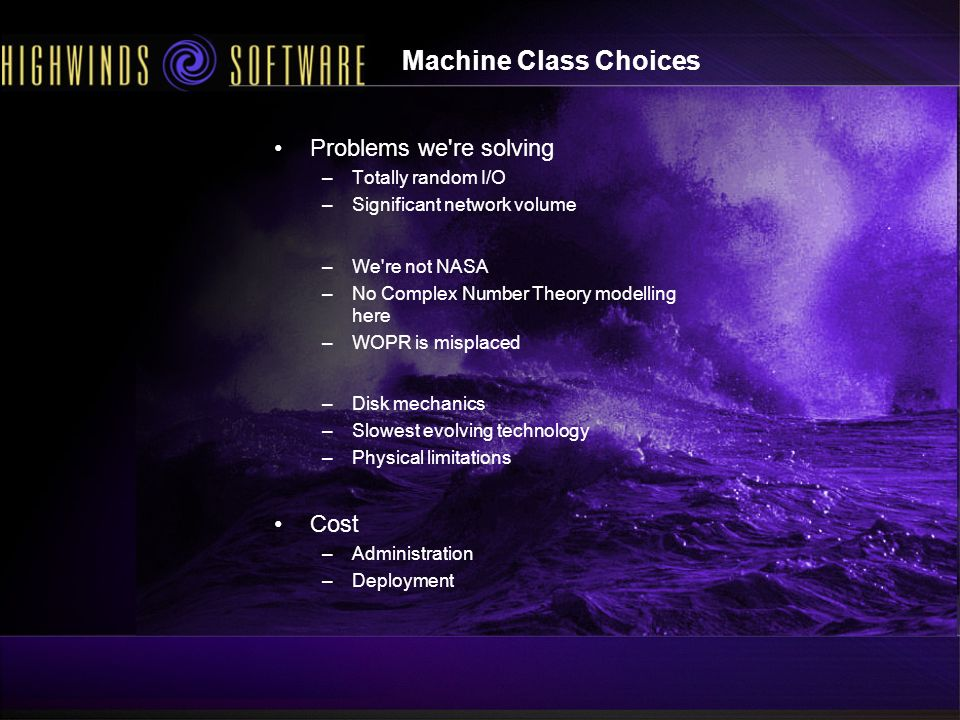 Machine Class Choices Problems we re solving –Totally random I/O –Significant network volume –We re not NASA –No Complex Number Theory modelling here –WOPR is misplaced –Disk mechanics –Slowest evolving technology –Physical limitations Cost –Administration –Deployment