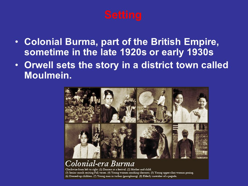 Colonial Burma, part of the British Empire, sometime in the late 1920s or early 1930s Orwell sets the story in a district town called Moulmein. Settin