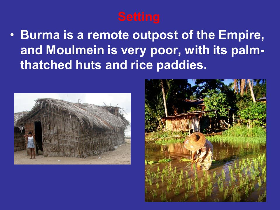 Burma is a remote outpost of the Empire, and Moulmein is very poor, with its palm- thatched huts and rice paddies. Setting
