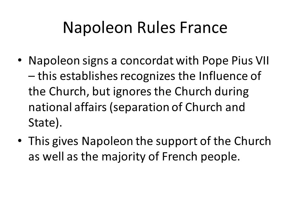 Napoleon Rules France Napoleon signs a concordat with Pope Pius VII – this establishes recognizes the Influence of the Church, but ignores the Church during national affairs (separation of Church and State).
