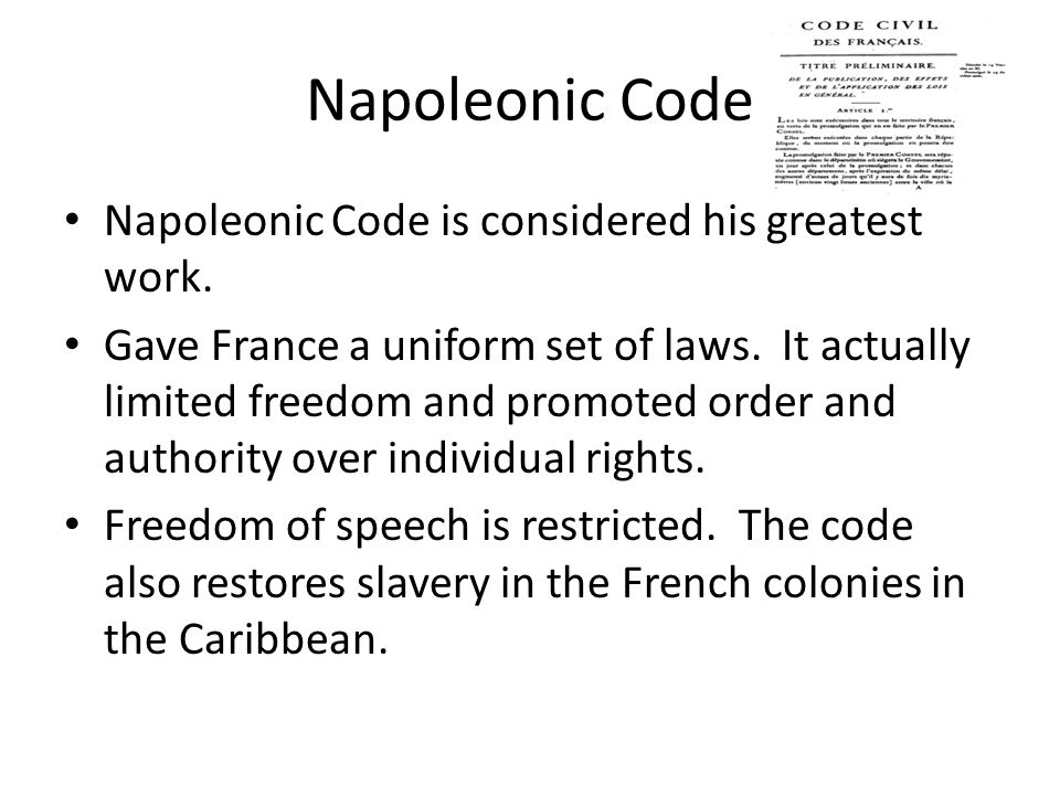 Napoleonic Code Napoleonic Code is considered his greatest work. Gave France a uniform set of laws. It actually limited freedom and promoted order and