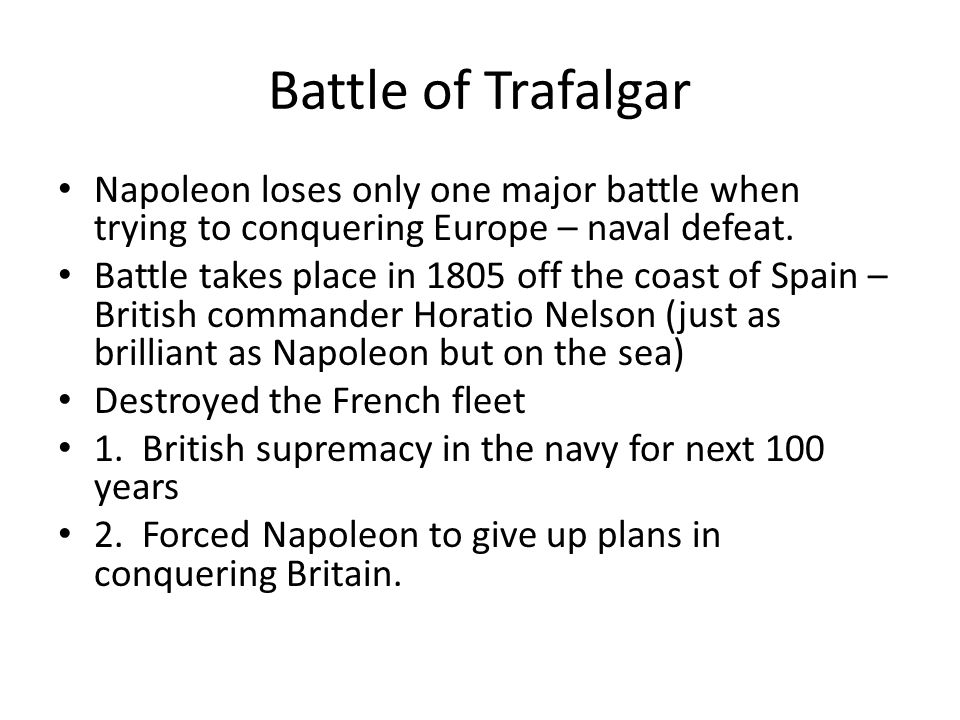 Battle of Trafalgar Napoleon loses only one major battle when trying to conquering Europe – naval defeat.