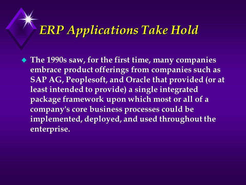 ERP Applications Take Hold u The 1990s saw, for the first time, many companies embrace product offerings from companies such as SAP AG, Peoplesoft, an