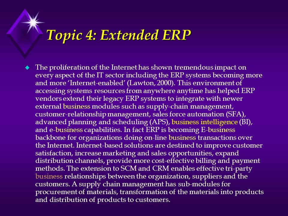Topic 4: Extended ERP u The proliferation of the Internet has shown tremendous impact on every aspect of the IT sector including the ERP systems becom