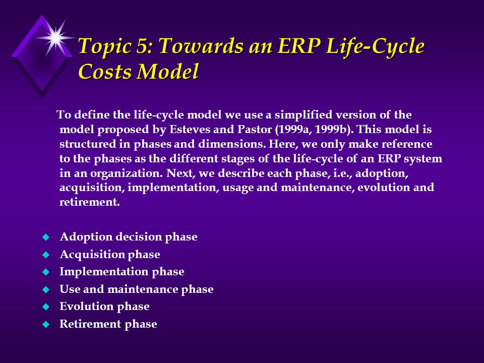 Topic 5: Towards an ERP Life-Cycle Costs Model To define the life-cycle model we use a simplified version of the model proposed by Esteves and Pastor