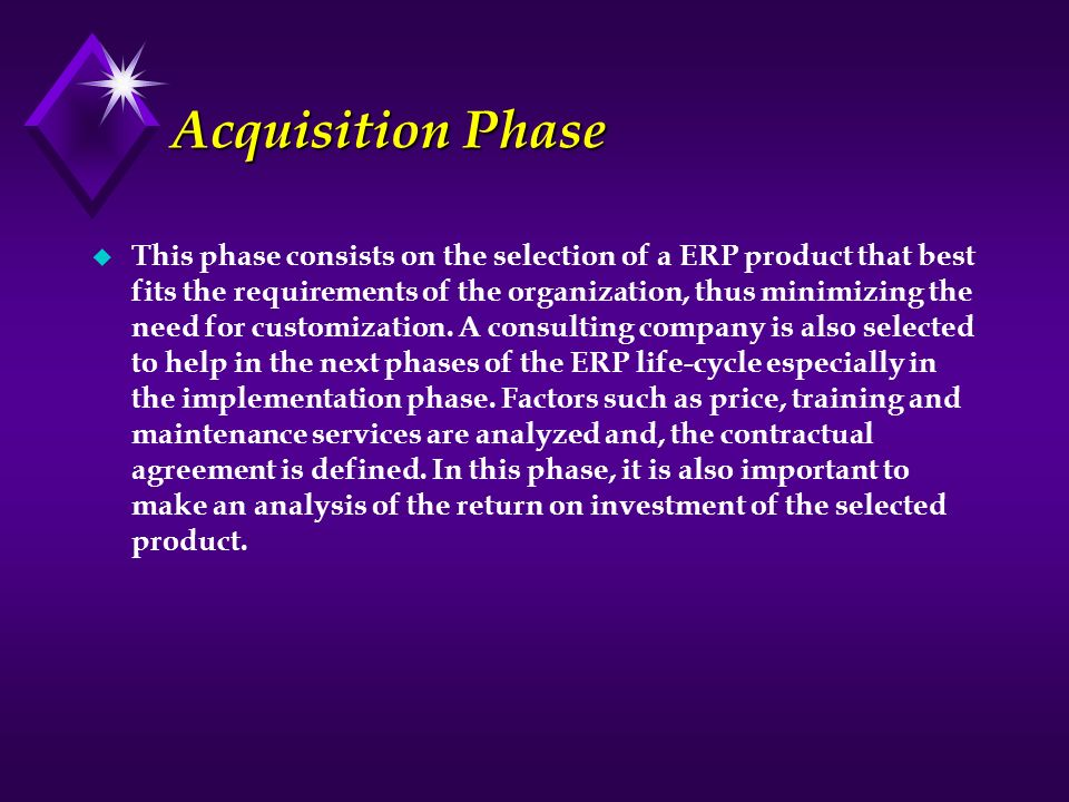 Acquisition Phase u This phase consists on the selection of a ERP product that best fits the requirements of the organization, thus minimizing the nee