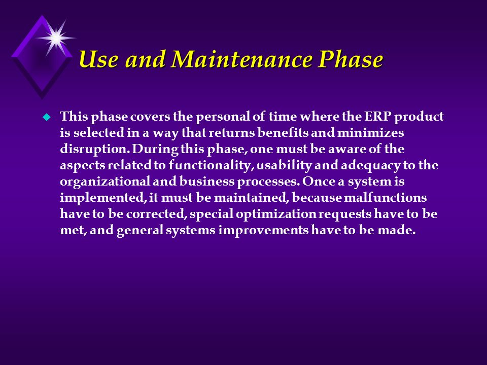 Use and Maintenance Phase u This phase covers the personal of time where the ERP product is selected in a way that returns benefits and minimizes disr