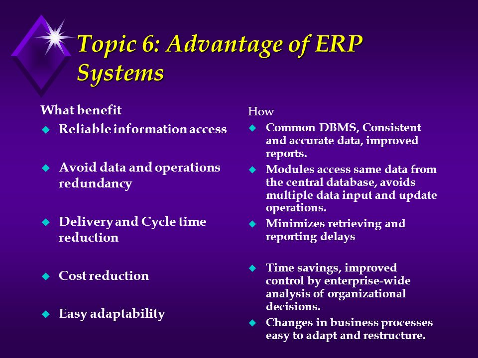 Topic 6: Advantage of ERP Systems What benefit u Reliable information access u Avoid data and operations redundancy u Delivery and Cycle time reductio