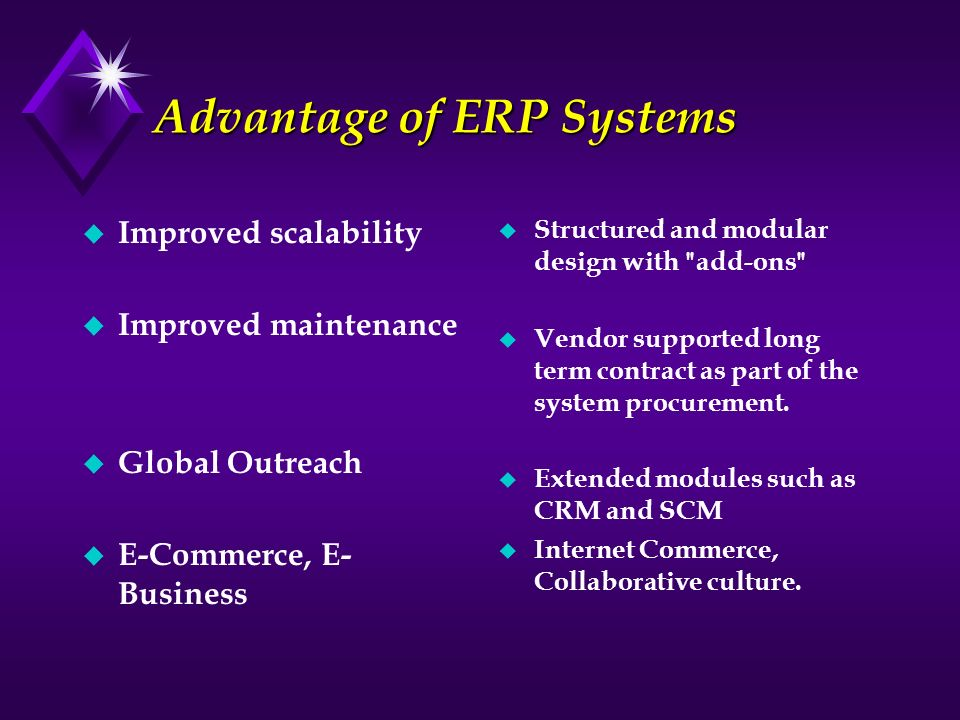 Advantage of ERP Systems u Improved scalability u Improved maintenance u Global Outreach u E-Commerce, E- Business u Structured and modular design wit