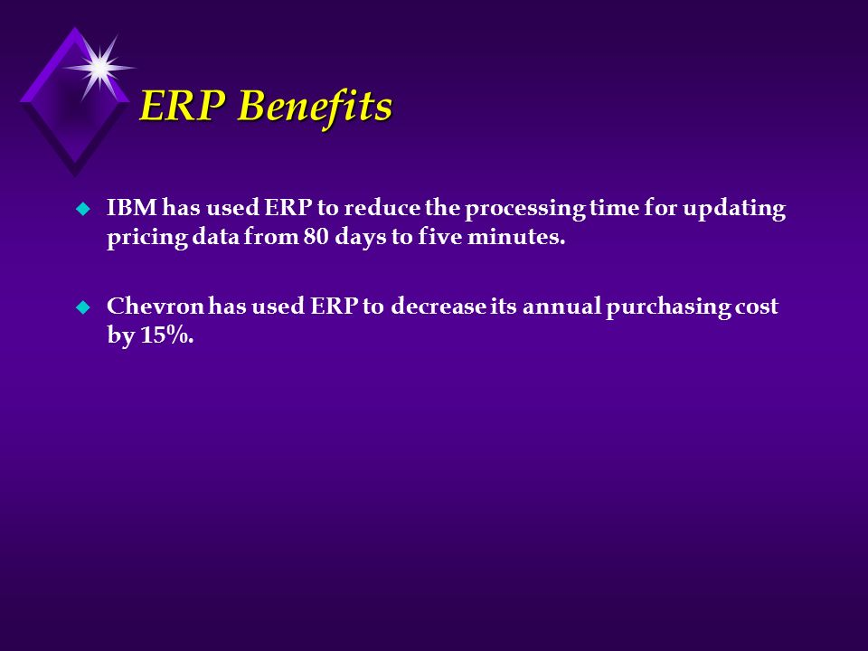 ERP Benefits u IBM has used ERP to reduce the processing time for updating pricing data from 80 days to five minutes. u Chevron has used ERP to decrea