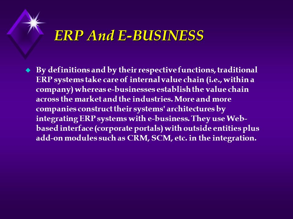ERP And E-BUSINESS ERP And E-BUSINESS u By definitions and by their respective functions, traditional ERP systems take care of internal value chain (i