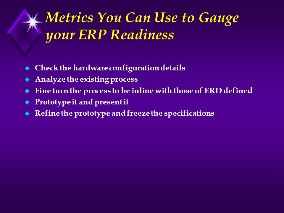 Metrics You Can Use to Gauge your ERP Readiness u Check the hardware configuration details u Analyze the existing process u Fine turn the process to b