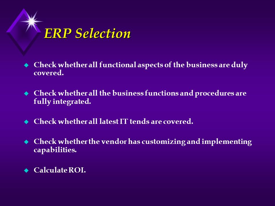 ERP Selection u Check whether all functional aspects of the business are duly covered. u Check whether all the business functions and procedures are f
