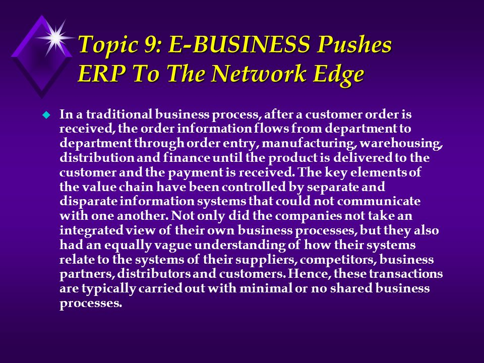 Topic 9: E-BUSINESS Pushes ERP To The Network Edge u In a traditional business process, after a customer order is received, the order information flow