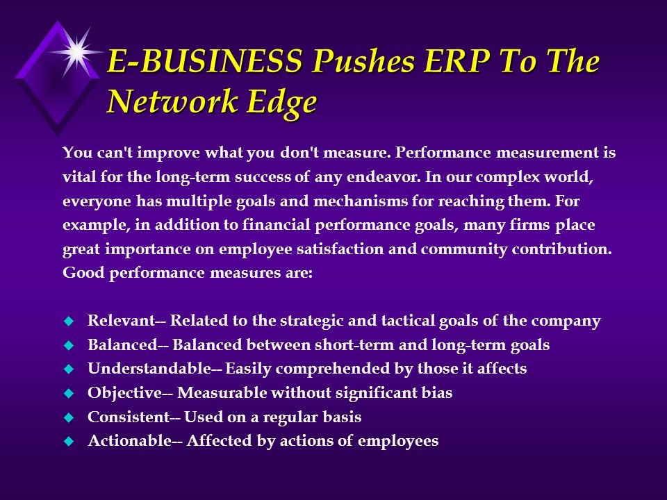 E-BUSINESS Pushes ERP To The Network Edge You can't improve what you don't measure. Performance measurement is vital for the long-term success of any