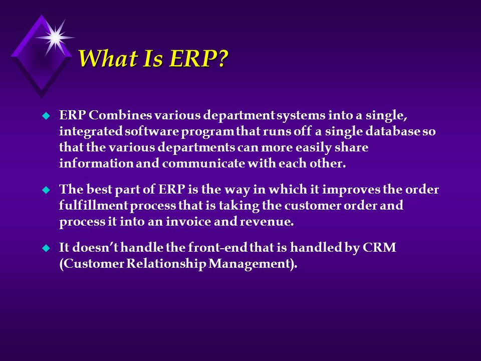 What Is ERP? u ERP Combines various department systems into a single, integrated software program that runs off a single database so that the various